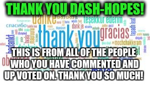 THANK YOU DASH-HOPES! THIS IS FROM ALL OF THE PEOPLE WHO YOU HAVE COMMENTED AND UP VOTED ON. THANK YOU SO MUCH! | image tagged in thank you | made w/ Imgflip meme maker