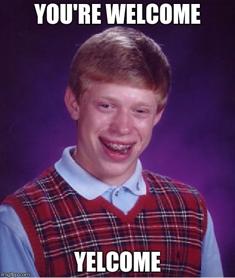 Bad Luck Brian Meme | YOU'RE WELCOME YELCOME | image tagged in memes,bad luck brian | made w/ Imgflip meme maker