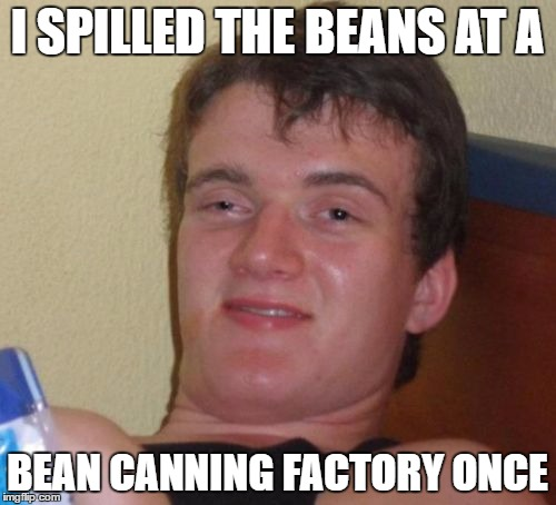 10 Guy Meme | I SPILLED THE BEANS AT A BEAN CANNING FACTORY ONCE | image tagged in memes,10 guy | made w/ Imgflip meme maker