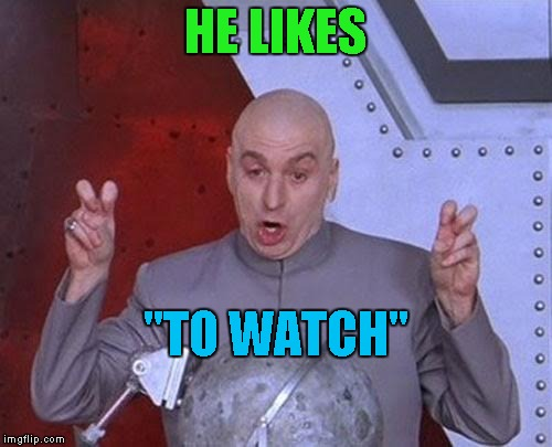 "Dr Evil Laser Meme | HE LIKES ""TO WATCH"" 