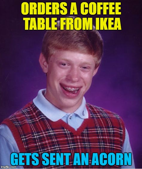 Bad Luck Brian Meme | ORDERS A COFFEE TABLE FROM IKEA GETS SENT AN ACORN | image tagged in memes,bad luck brian | made w/ Imgflip meme maker