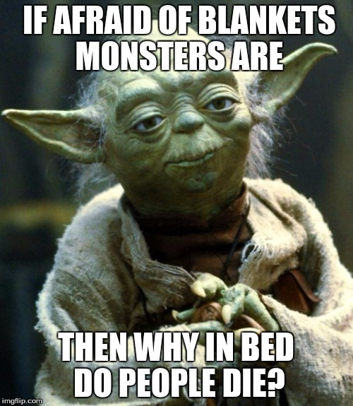 Star Wars Yoda Meme | IF AFRAID OF BLANKETS MONSTERS ARE THEN WHY IN BED DO PEOPLE DIE? | image tagged in memes,star wars yoda | made w/ Imgflip meme maker