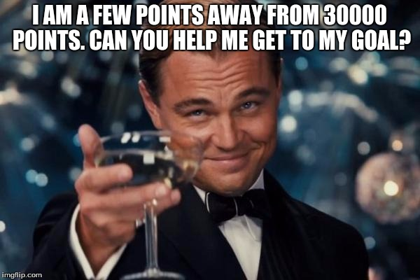 Leonardo Dicaprio Cheers Meme | I AM A FEW POINTS AWAY FROM 30000 POINTS. CAN YOU HELP ME GET TO MY GOAL? | image tagged in memes,leonardo dicaprio cheers | made w/ Imgflip meme maker
