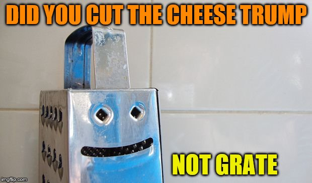 Cheesey But Grate  | DID YOU CUT THE CHEESE TRUMP NOT GRATE | image tagged in cheesey but grate | made w/ Imgflip meme maker