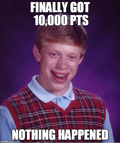 Bad Luck Brian Meme | FINALLY GOT 10,000 PTS NOTHING HAPPENED | image tagged in memes,bad luck brian | made w/ Imgflip meme maker