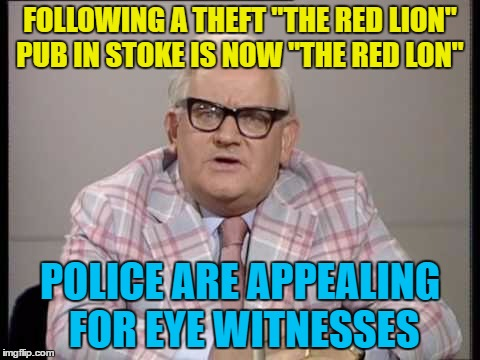 "Perhaps they should get Columbo to help... :) | FOLLOWING A THEFT ""THE RED LION"" PUB IN STOKE IS NOW ""THE RED LON"" POLICE ARE APPEALING FOR EYE WITNESSES 