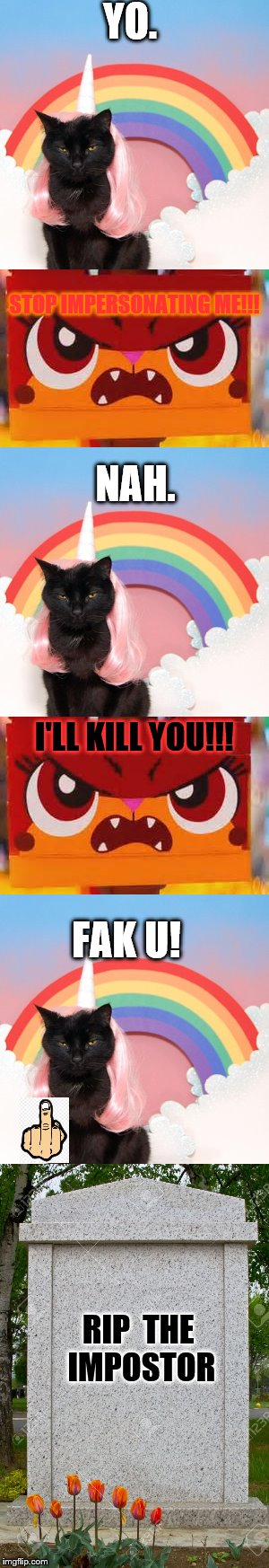 The impostor | YO. RIPTHE IMPOSTOR STOP IMPERSONATING ME!!! NAH. I'LL KILL YOU!!! FAK U! | image tagged in unikitty,impostor,angry,gravestone | made w/ Imgflip meme maker