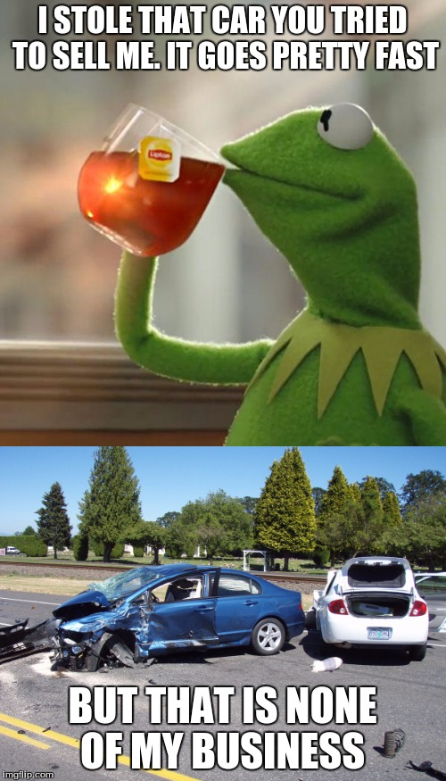 I STOLE THAT CAR YOU TRIED TO SELL ME. IT GOES PRETTY FAST BUT THAT IS NONE OF MY BUSINESS | made w/ Imgflip meme maker