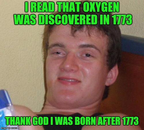 10 Guy Meme | I READ THAT OXYGEN WAS DISCOVERED IN 1773 THANK GOD I WAS BORN AFTER 1773 | image tagged in memes,10 guy | made w/ Imgflip meme maker