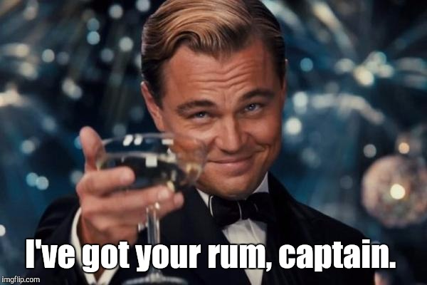 Leonardo Dicaprio Cheers Meme | I've got your rum, captain. | image tagged in memes,leonardo dicaprio cheers | made w/ Imgflip meme maker