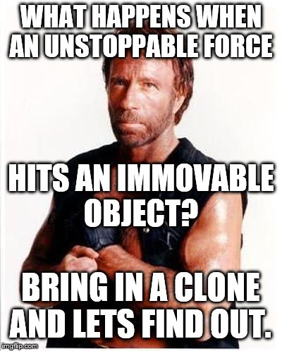 ARD Chuck Norris | WHAT HAPPENS WHEN AN UNSTOPPABLE FORCE HITS AN IMMOVABLE OBJECT? BRING IN A CLONE AND LETS FIND OUT. | image tagged in ard chuck norris | made w/ Imgflip meme maker