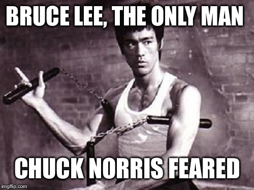 BRUCE LEE, THE ONLY MAN CHUCK NORRIS FEARED | made w/ Imgflip meme maker