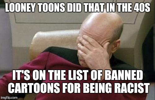 Captain Picard Facepalm Meme | LOONEY TOONS DID THAT IN THE 40S IT'S ON THE LIST OF BANNED CARTOONS FOR BEING RACIST | image tagged in memes,captain picard facepalm | made w/ Imgflip meme maker