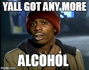 Y'all Got Any More Of That Meme | YALL GOT ANY MORE ALCOHOL | image tagged in memes,yall got any more of | made w/ Imgflip meme maker