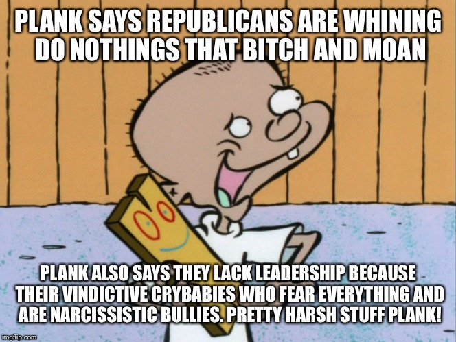 PLANK SAYS REPUBLICANS ARE WHINING DO NOTHINGS THAT B**CH AND MOAN PLANK ALSO SAYS THEY LACK LEADERSHIP BECAUSE THEIR VINDICTIVE CRYBABIES W | made w/ Imgflip meme maker