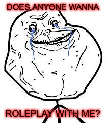 Please? | DOES ANYONE WANNA ROLEPLAY WITH ME? | image tagged in forever alone,roleplaying | made w/ Imgflip meme maker