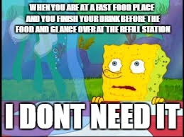 I dont need it | WHEN YOU ARE AT A FAST FOOD PLACE AND YOU FINISH YOUR DRINK BEFORE THE FOOD AND GLANCE OVER AT THE REFILL STATION I DONT NEED IT | image tagged in i dont need it | made w/ Imgflip meme maker