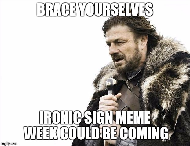 Brace Yourselves X is Coming Meme | BRACE YOURSELVES IRONIC SIGN MEME WEEK COULD BE COMING | image tagged in memes,brace yourselves x is coming | made w/ Imgflip meme maker