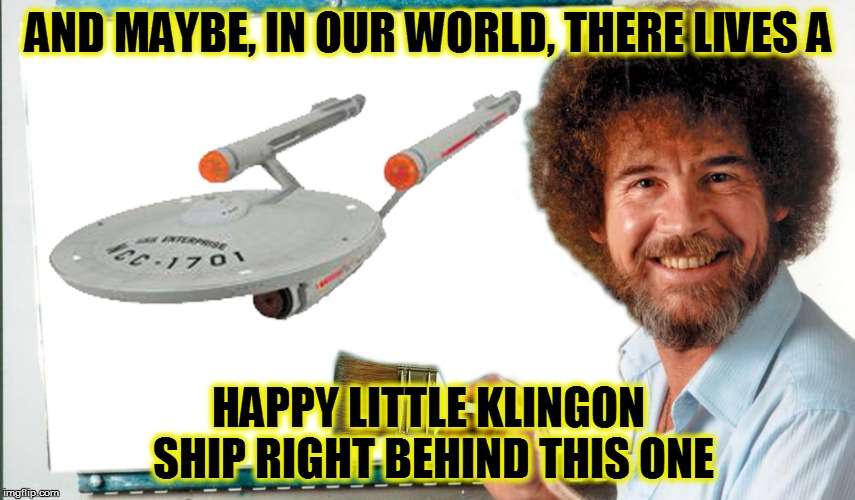 Bob Ross Meets Star Trek - Bob Ross Week - April 3 - 9 (A Lafonso Event) | AND MAYBE, IN OUR WORLD, THERE LIVES A HAPPY LITTLE KLINGON SHIP RIGHT BEHIND THIS ONE | image tagged in memes,bob ross week,star trek | made w/ Imgflip meme maker