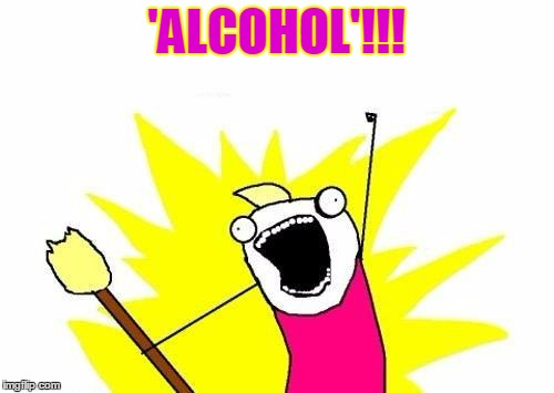 X All The Y Meme | 'ALCOHOL'!!! | image tagged in memes,x all the y | made w/ Imgflip meme maker