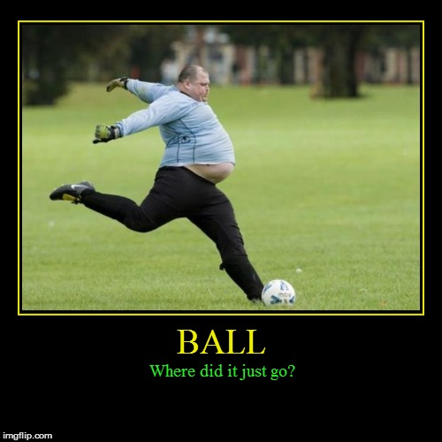 Cristiano Ronaldo in 30 Years | BALL | Where did it just go? | image tagged in funny,demotivationals,football,soccer,fat people,fat men | made w/ Imgflip demotivational maker