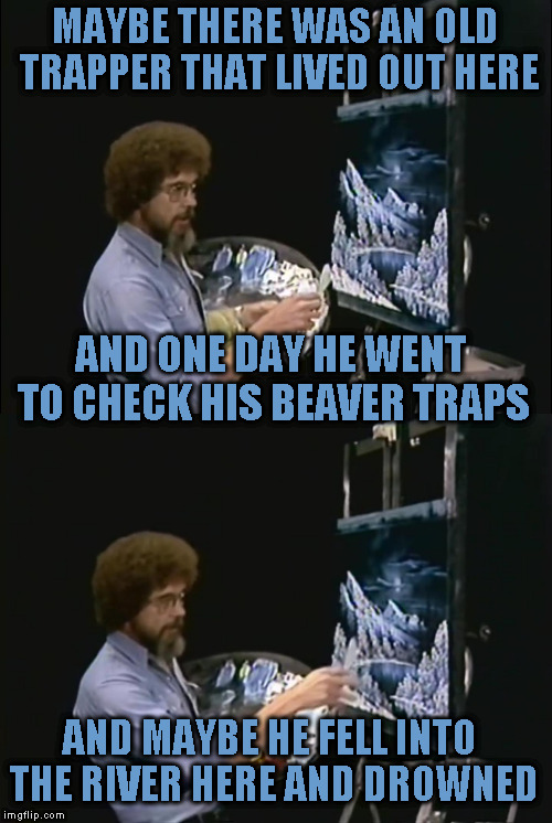 Actual quote Bob Ross: Winter Moon | MAYBE THERE WAS AN OLD TRAPPER THAT LIVED OUT HERE AND ONE DAY HE WENT TO CHECK HIS BEAVER TRAPS AND MAYBE HE FELL INTO THE RIVER HERE AND D | image tagged in memes,bob ross,bob ross week,lafonso,actual quote bob ross,actual quote | made w/ Imgflip meme maker