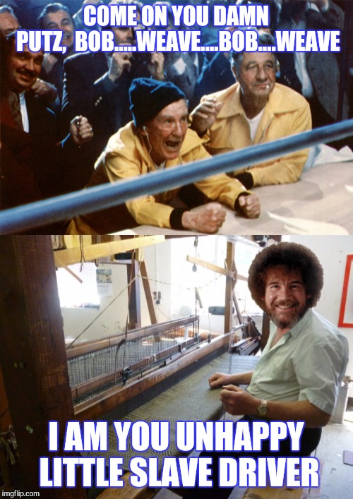 HAPPYTAPESTRY | COME ON YOU DAMN PUTZ,  BOB.....WEAVE....BOB....WEAVE I AM YOU UNHAPPY LITTLE SLAVE DRIVER | image tagged in bob ross week,rocky,funny | made w/ Imgflip meme maker