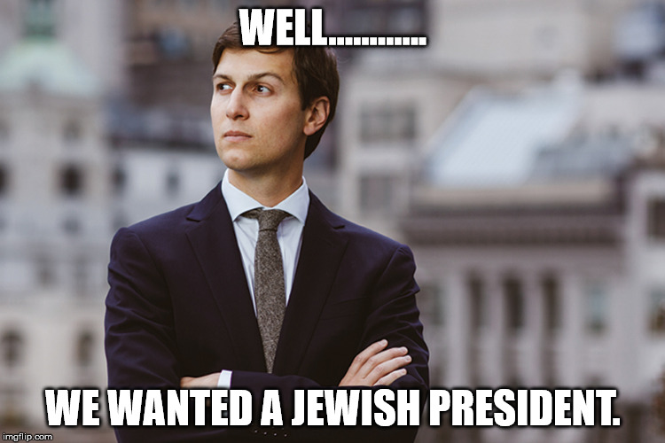 kushner | WELL............ WE WANTED A JEWISH PRESIDENT. | image tagged in kushner | made w/ Imgflip meme maker