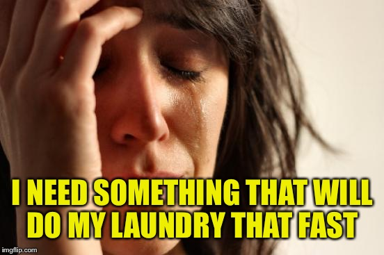 First World Problems Meme | I NEED SOMETHING THAT WILL DO MY LAUNDRY THAT FAST | image tagged in memes,first world problems | made w/ Imgflip meme maker