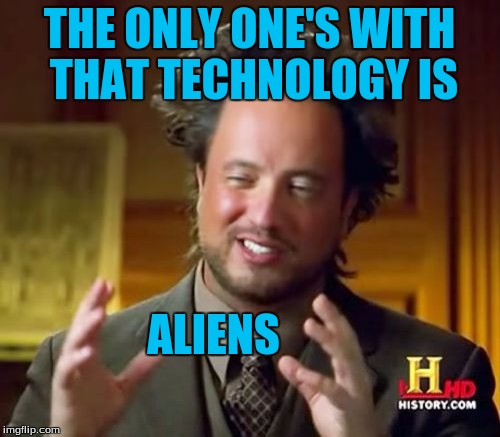 Ancient Aliens Meme | THE ONLY ONE'S WITH THAT TECHNOLOGY IS ALIENS | image tagged in memes,ancient aliens | made w/ Imgflip meme maker