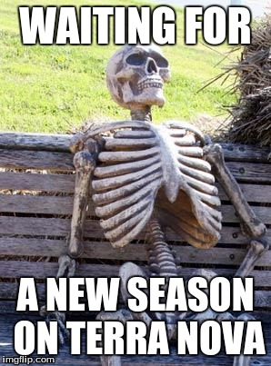 Dang It Netflix! | WAITING FOR A NEW SEASON ON TERRA NOVA | image tagged in memes,waiting skeleton,netflix,scumbag netflix,terra nova,dinosaurs | made w/ Imgflip meme maker