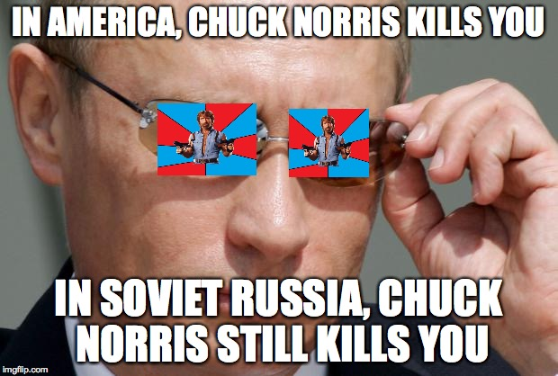 In Soviet Russia | IN AMERICA, CHUCK NORRIS KILLS YOU IN SOVIET RUSSIA, CHUCK NORRIS STILL KILLS YOU | image tagged in in soviet russia | made w/ Imgflip meme maker