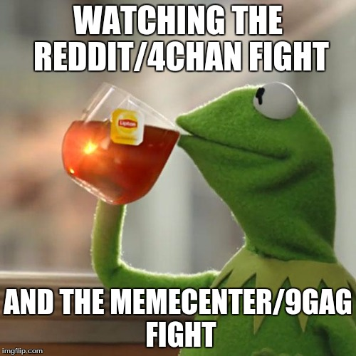 But That's None Of My Business |  WATCHING THE REDDIT/4CHAN FIGHT; AND THE MEMECENTER/9GAG FIGHT | image tagged in memes,but thats none of my business,kermit the frog,memecenter,9gag,reddit | made w/ Imgflip meme maker