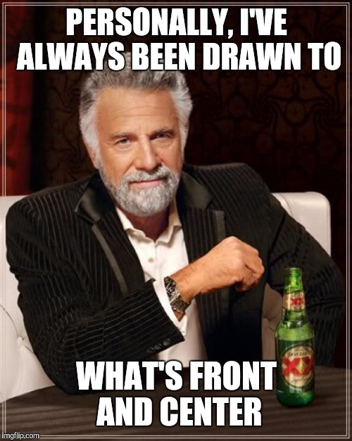 The Most Interesting Man In The World Meme | PERSONALLY, I'VE ALWAYS BEEN DRAWN TO WHAT'S FRONT AND CENTER | image tagged in memes,the most interesting man in the world | made w/ Imgflip meme maker