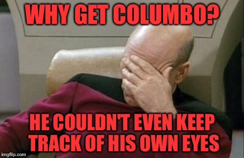 Captain Picard Facepalm Meme | WHY GET COLUMBO? HE COULDN'T EVEN KEEP TRACK OF HIS OWN EYES | image tagged in memes,captain picard facepalm | made w/ Imgflip meme maker