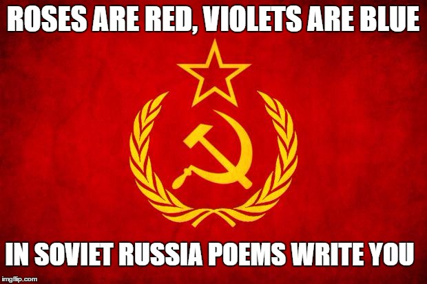 In Soviet Russia | ROSES ARE RED, VIOLETS ARE BLUE IN SOVIET RUSSIA POEMS WRITE YOU | image tagged in in soviet russia,roses are red violets are are blue | made w/ Imgflip meme maker