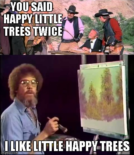 Bob Ross Week | YOU SAID HAPPY LITTLE TREES TWICE I LIKE LITTLE HAPPY TREES | image tagged in blazing saddles,bob ross | made w/ Imgflip meme maker