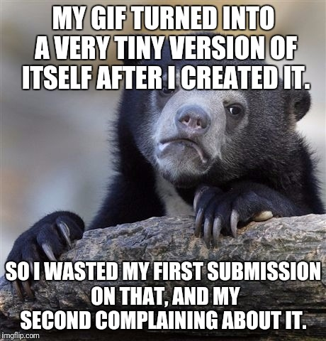 Confession Bear Meme | MY GIF TURNED INTO A VERY TINY VERSION OF ITSELF AFTER I CREATED IT. SO I WASTED MY FIRST SUBMISSION ON THAT, AND MY SECOND COMPLAINING ABOU | image tagged in memes,confession bear | made w/ Imgflip meme maker