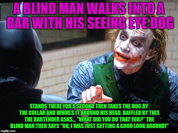 Had to scope it out! | A BLIND MAN WALKS INTO A BAR WITH HIS SEEING EYE DOG STANDS THERE FOR A SECOND THEN TAKES THE DOG BY THE COLLAR AND WHIRLS IT AROUND HIS HEA | image tagged in the joker,blind jokes,funny or not | made w/ Imgflip meme maker