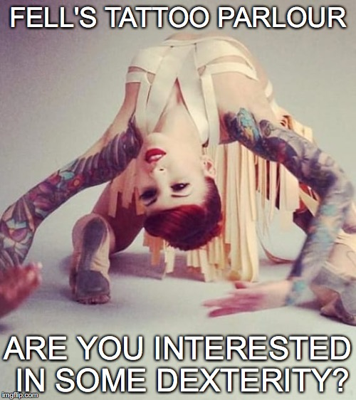 FELL'S TATTOO PARLOUR; ARE YOU INTERESTED IN SOME DEXTERITY? | made w/ Imgflip meme maker