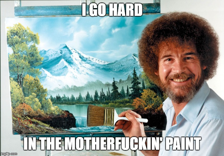 bob ross badass | I GO HARD IN THE MOTHERF**KIN' PAINT | image tagged in bob ross badass | made w/ Imgflip meme maker