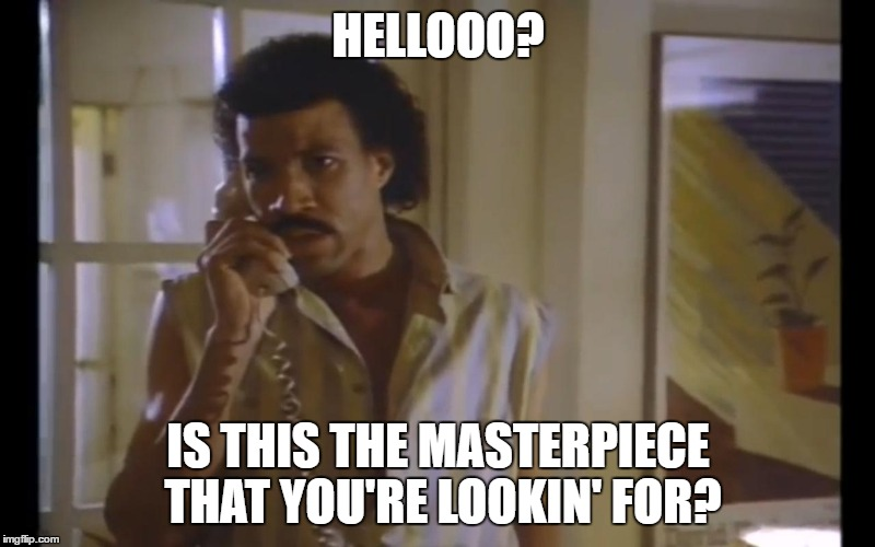 Hello Lionel | HELLOOO? IS THIS THE MASTERPIECE THAT YOU'RE LOOKIN' FOR? | image tagged in hello lionel | made w/ Imgflip meme maker