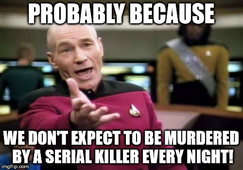 Picard Wtf Meme | PROBABLY BECAUSE WE DON'T EXPECT TO BE MURDERED BY A SERIAL KILLER EVERY NIGHT! | image tagged in memes,picard wtf | made w/ Imgflip meme maker