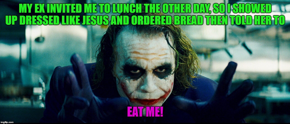 JokerDeadlyChoices | MY EX INVITED ME TO LUNCH THE OTHER DAY, SO I SHOWED UP DRESSED LIKE JESUS AND ORDERED BREAD THEN TOLD HER TO EAT ME! | image tagged in jokerdeadlychoices,ex jokes,funny or not | made w/ Imgflip meme maker