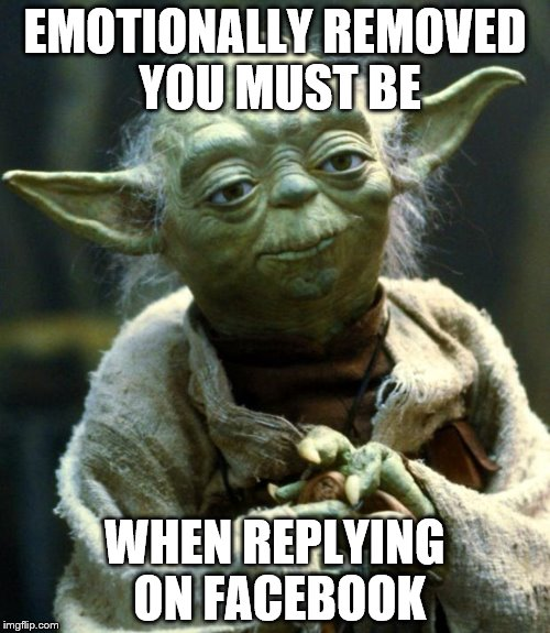 Sound advice  | EMOTIONALLY REMOVED YOU MUST BE WHEN REPLYING ON FACEBOOK | image tagged in memes,star wars yoda | made w/ Imgflip meme maker