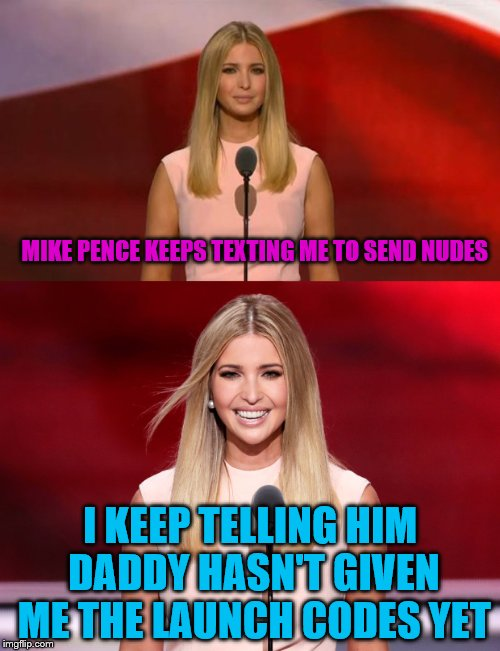 Ivanka telling jokes | MIKE PENCE KEEPS TEXTING ME TO SEND NUDES I KEEP TELLING HIM DADDY HASN'T GIVEN ME THE LAUNCH CODES YET | image tagged in ivanka trump,jokes on him,memes | made w/ Imgflip meme maker