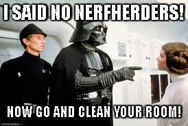 Star Wars | I SAID NO NERFHERDERS! NOW GO AND CLEAN YOUR ROOM! | image tagged in star wars | made w/ Imgflip meme maker