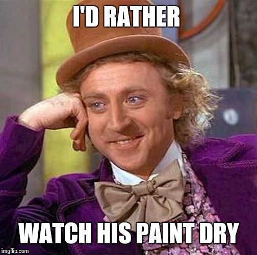 Creepy Condescending Wonka Meme | I'D RATHER WATCH HIS PAINT DRY | image tagged in memes,creepy condescending wonka | made w/ Imgflip meme maker