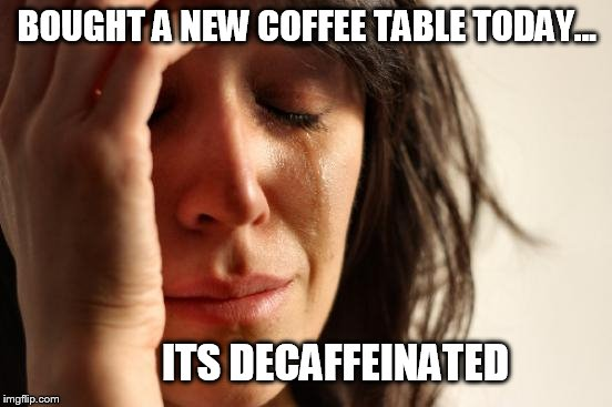 First World Problems Meme | BOUGHT A NEW COFFEE TABLE TODAY... ITS DECAFFEINATED | image tagged in memes,first world problems | made w/ Imgflip meme maker