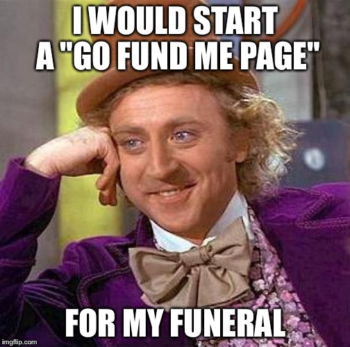 "Creepy Condescending Wonka Meme | I WOULD START A ""GO FUND ME PAGE"" FOR MY FUNERAL 